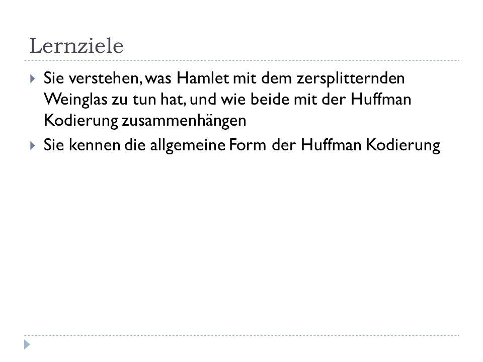 LernzieleSie verstehen, was Hamlet mit dem zersplitternden Weinglas zu tun hat, und wie beide mit der Huffman Kodierung zusammenhängen.