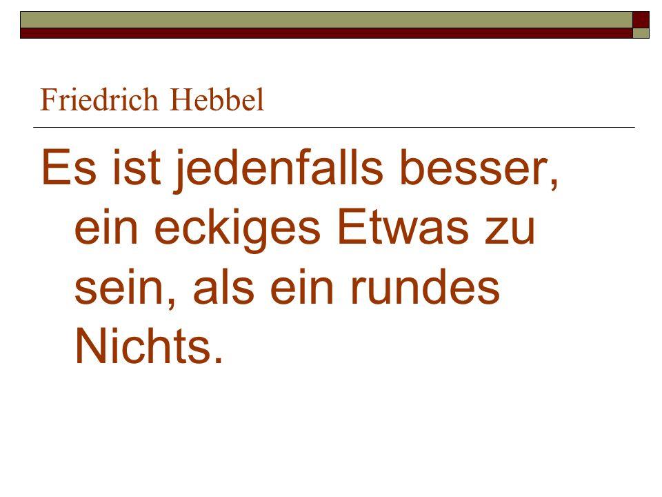 Friedrich Hebbel Es ist jedenfalls besser, ein eckiges Etwas zu sein, als ein rundes Nichts.