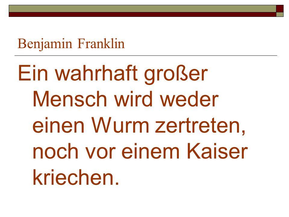 Benjamin Franklin Ein wahrhaft großer Mensch wird weder einen Wurm zertreten, noch vor einem Kaiser kriechen.