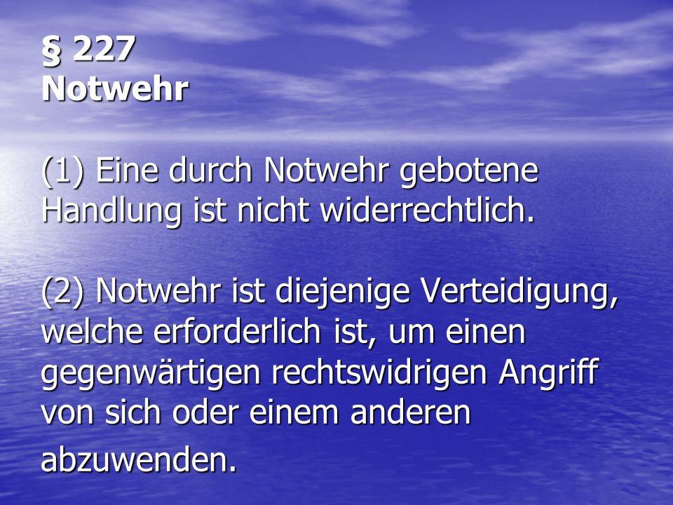 § 227 Notwehr (1) Eine durch Notwehr gebotene Handlung ist nicht widerrechtlich.