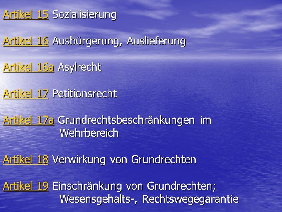 Artikel 15 Sozialisierung Artikel 16 Ausbürgerung, Auslieferung Artikel 16a Asylrecht Artikel 17 Petitionsrecht Artikel 17a Grundrechtsbeschränkungen im Wehrbereich Artikel 18 Verwirkung von Grundrechten Artikel 19 Einschränkung von Grundrechten; Wesensgehalts-, Rechtswegegarantie