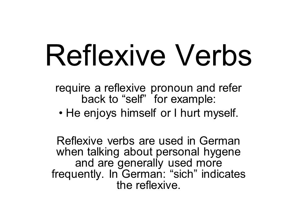 Reflexive Verbsrequire a reflexive pronoun and refer back to self for example: He enjoys himself or I hurt myself.