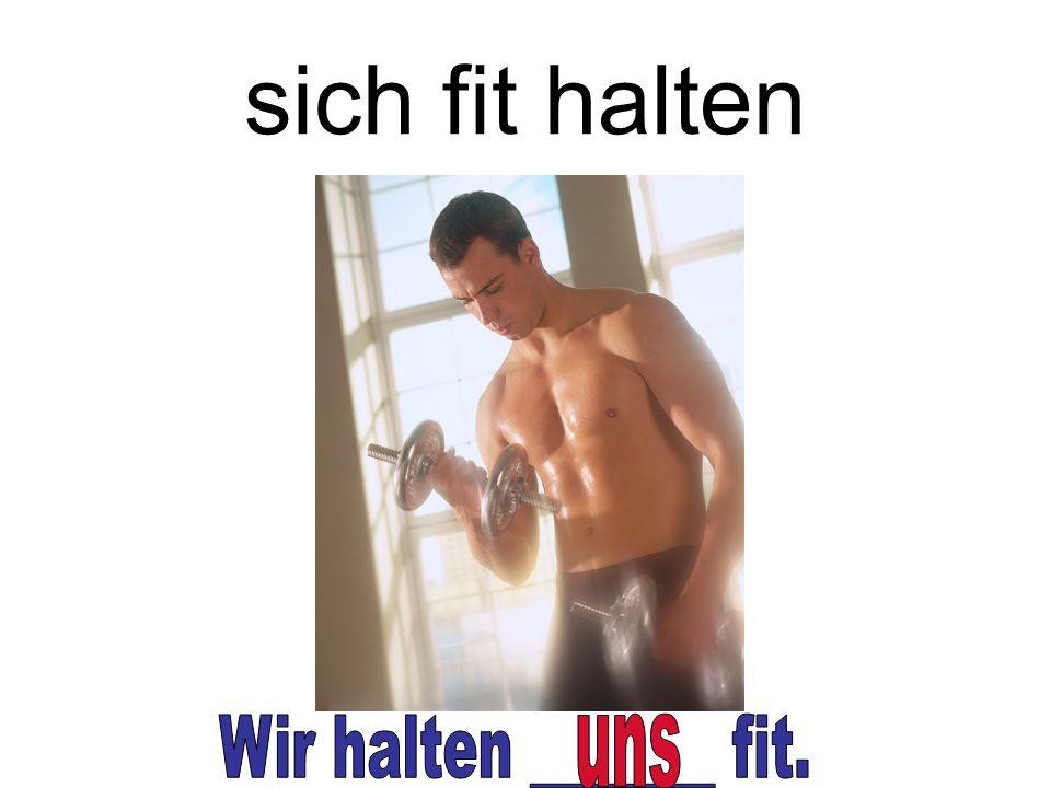 sich fit halten Wir halten _______ fit. uns