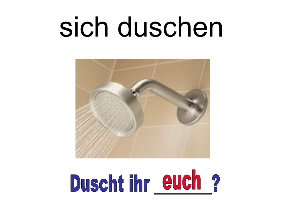 sich duschen euch Duscht ihr ________