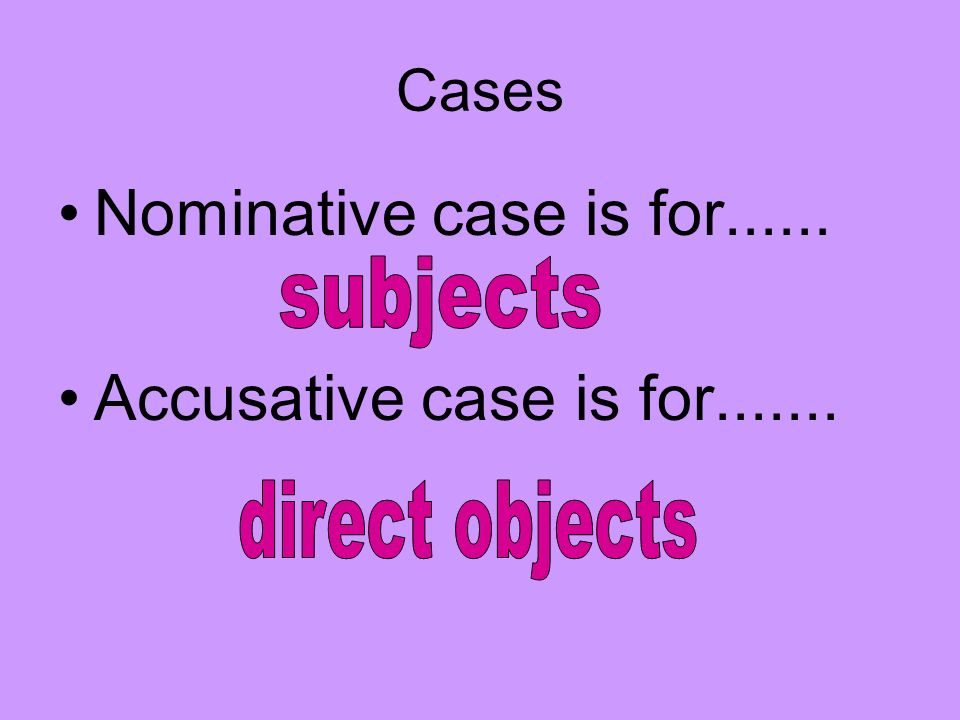 Nominative case is for...... Accusative case is for....... Cases