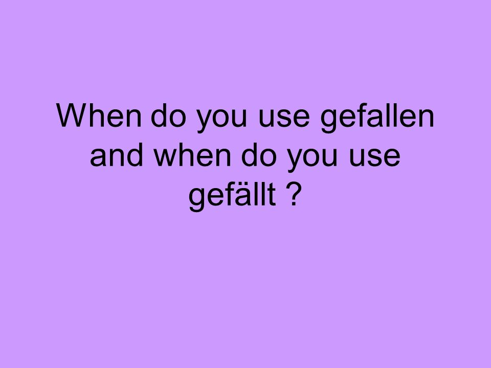 When do you use gefallen and when do you use gefällt