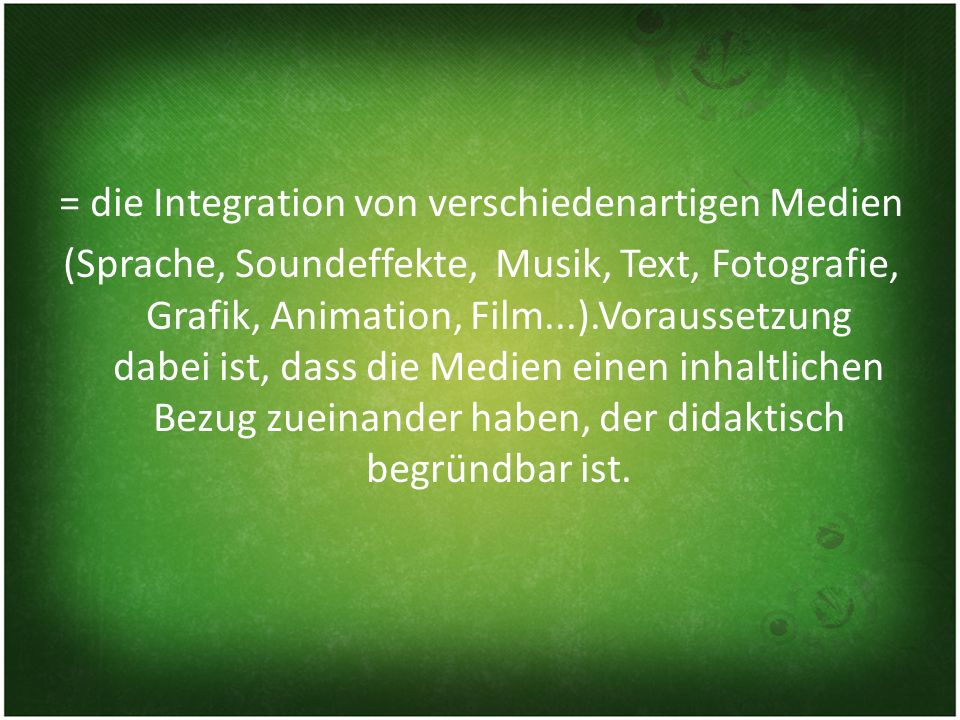= die Integration von verschiedenartigen Medien (Sprache, Soundeffekte, Musik, Text, Fotografie, Grafik, Animation, Film...).Voraussetzung dabei ist, dass die Medien einen inhaltlichen Bezug zueinander haben, der didaktisch begründbar ist.