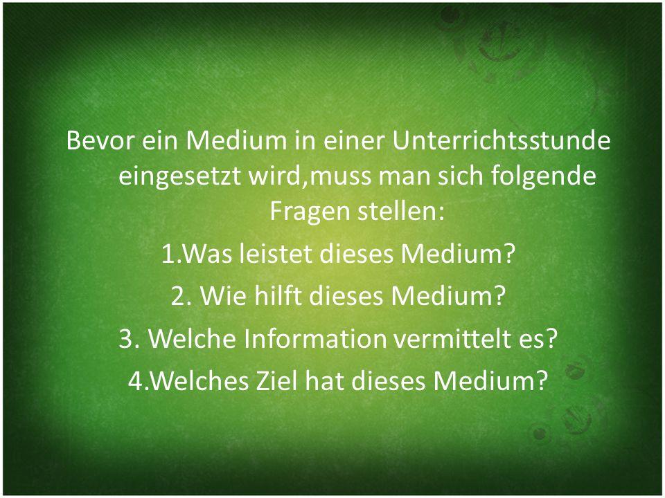 Bevor ein Medium in einer Unterrichtsstunde eingesetzt wird,muss man sich folgende Fragen stellen: 1.Was leistet dieses Medium.