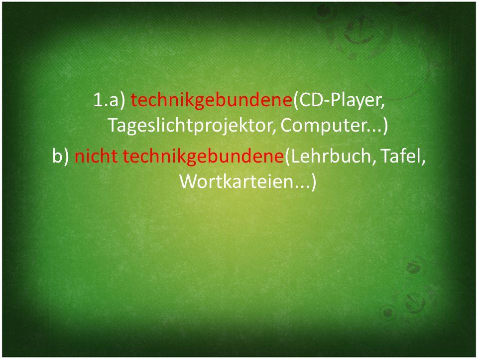 1. a) technikgebundene(CD-Player, Tageslichtprojektor, Computer