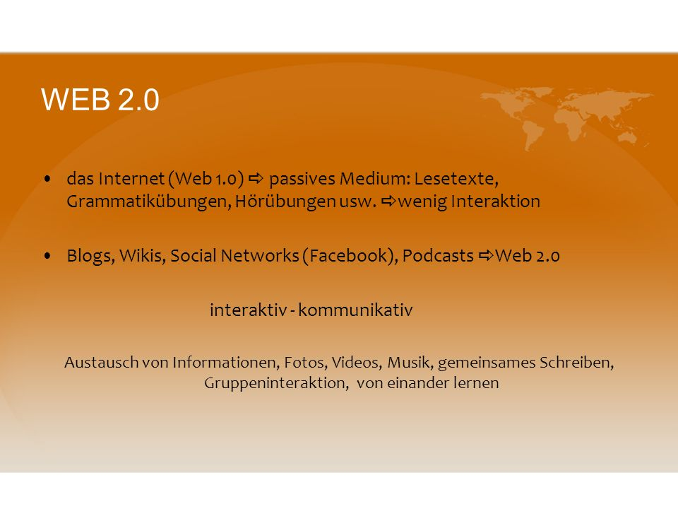 WEB 2.0 das Internet (Web 1.0)  passives Medium: Lesetexte, Grammatikübungen, Hörübungen usw. wenig Interaktion.