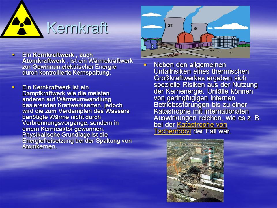 Kernkraft Ein Kernkraftwerk , auch Atomkraftwerk , ist ein Wärmekraftwerk zur Gewinnun elektrischer Energie durch kontrollierte Kernspaltung.