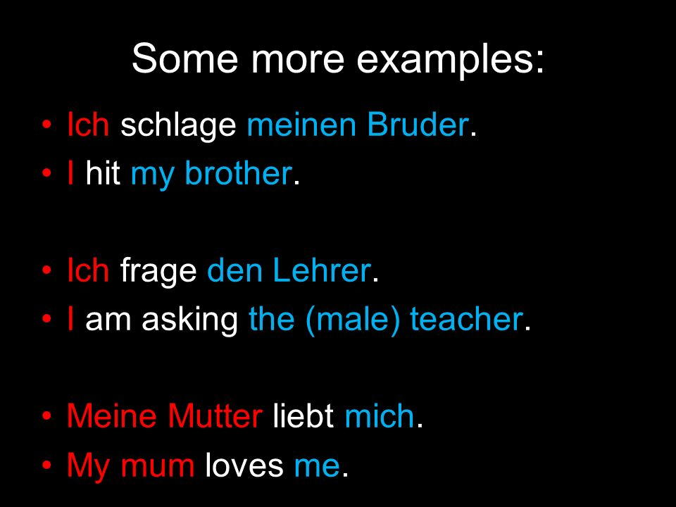 Some more examples: Ich schlage meinen Bruder. I hit my brother.