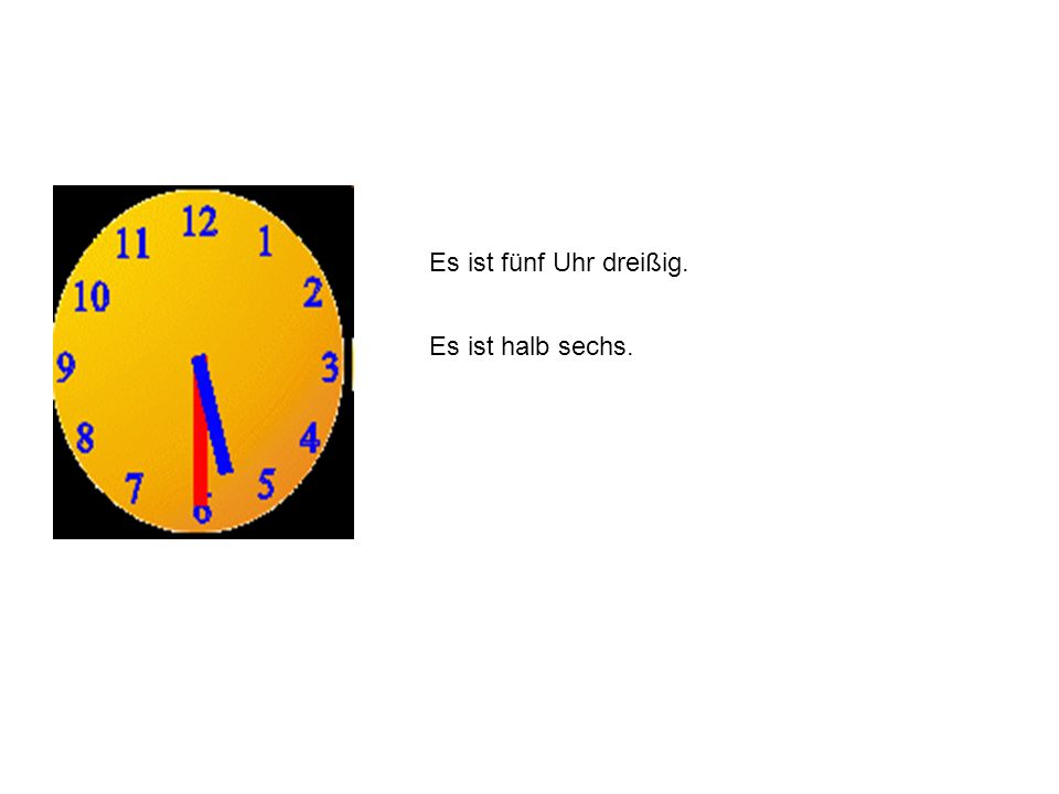 Es ist fünf Uhr dreißig. Es ist halb sechs.