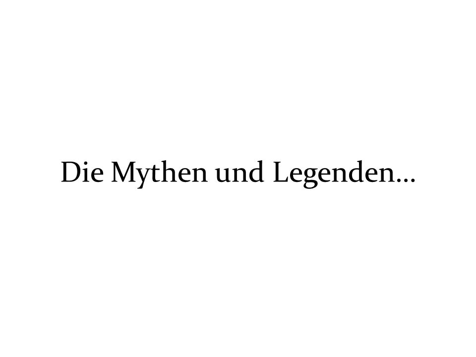 Die Mythen und Legenden…