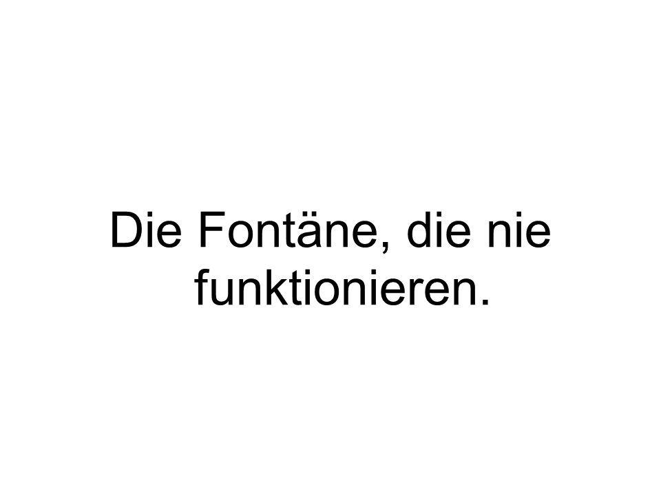 Die Fontäne, die nie funktionieren.
