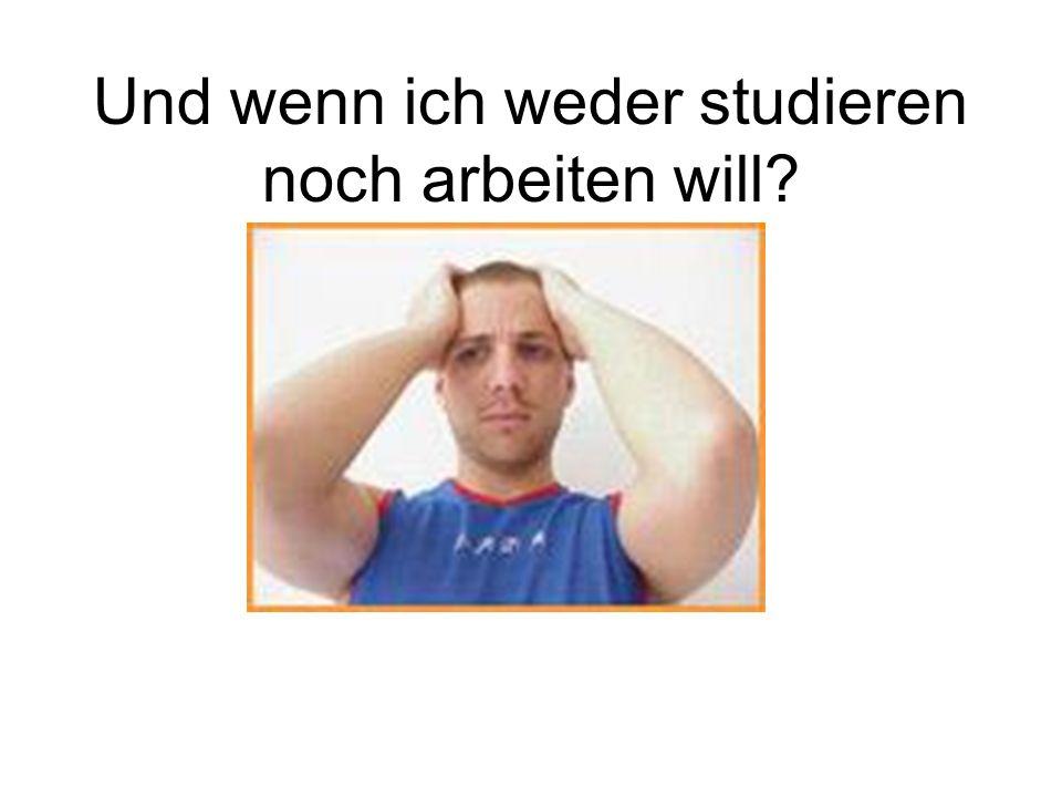 Und wenn ich weder studieren noch arbeiten will