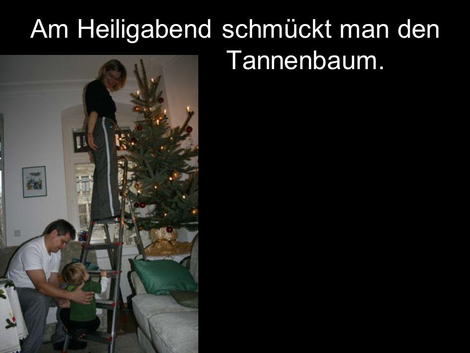 Am Heiligabend schmückt man den Tannenbaum.