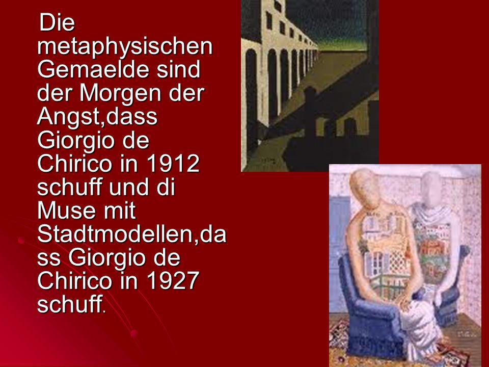 Die metaphysischen Gemaelde sind der Morgen der Angst,dass Giorgio de Chirico in 1912 schuff und di Muse mit Stadtmodellen,dass Giorgio de Chirico in 1927 schuff.
