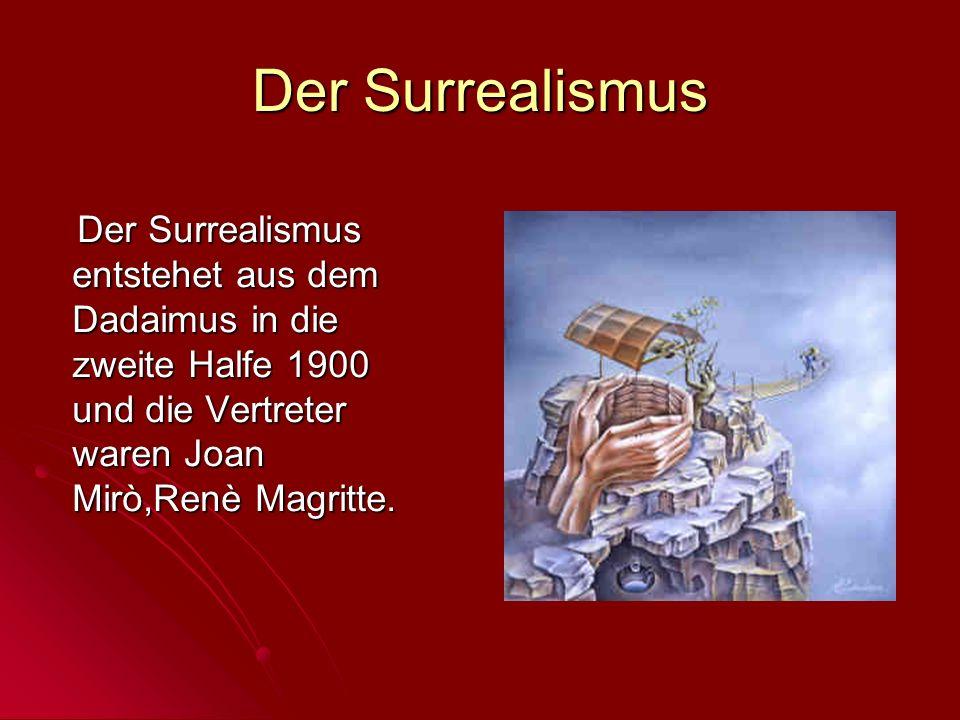 Der Surrealismus Der Surrealismus entstehet aus dem Dadaimus in die zweite Halfe 1900 und die Vertreter waren Joan Mirò,Renè Magritte.