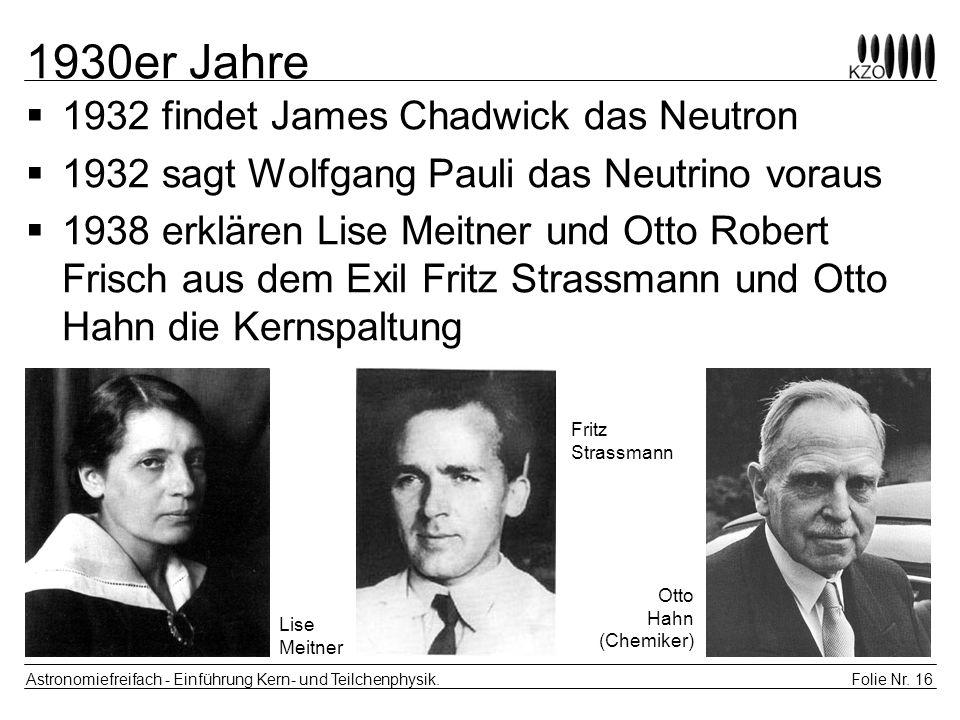 1930er Jahre 1932 findet James Chadwick das Neutron