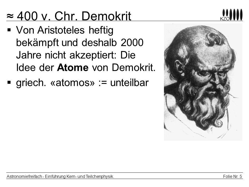 ≈ 400 v. Chr. Demokrit Von Aristoteles heftig bekämpft und deshalb 2000 Jahre nicht akzeptiert: Die Idee der Atome von Demokrit.