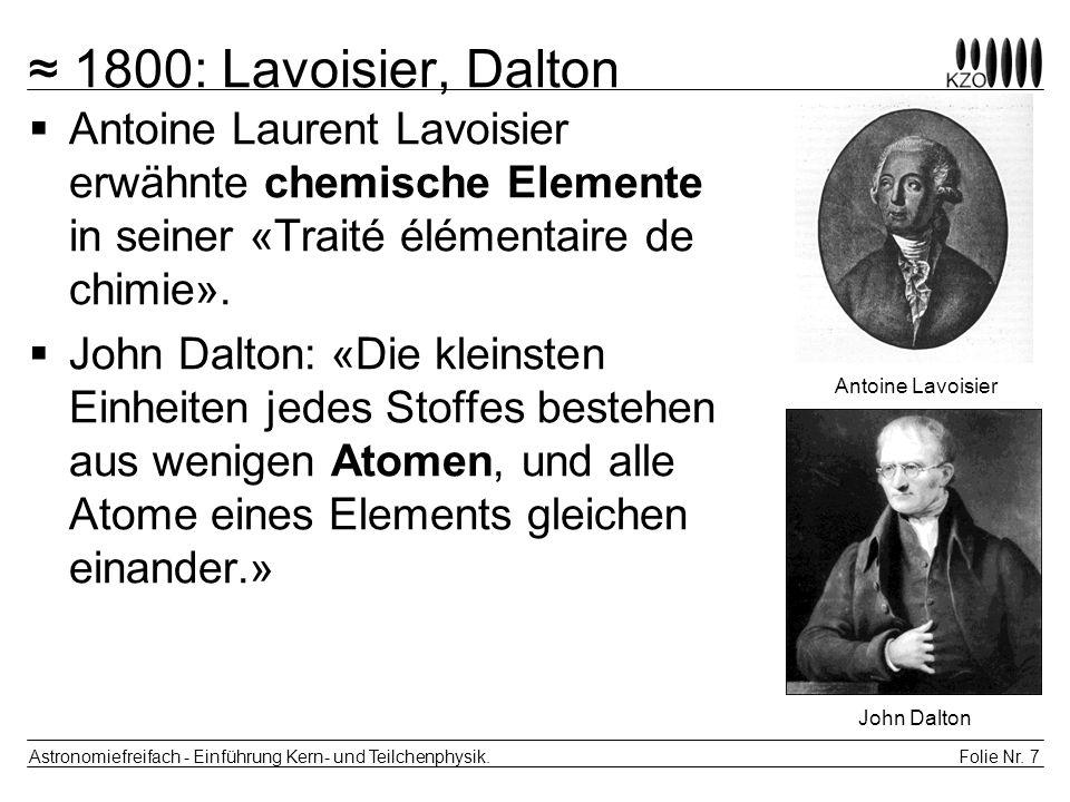 ≈ 1800: Lavoisier, Dalton Antoine Laurent Lavoisier erwähnte chemische Elemente in seiner «Traité élémentaire de chimie».