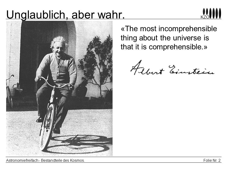 Unglaublich, aber wahr.«The most incomprehensible thing about the universe is that it is comprehensible.»