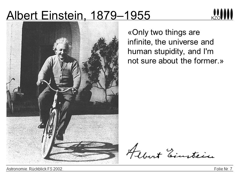 Albert Einstein, 1879–1955 «Only two things are infinite, the universe and human stupidity, and I m not sure about the former.»