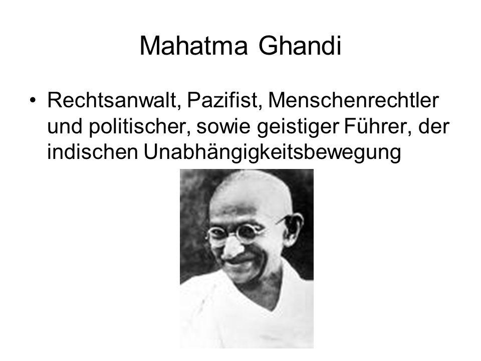 Mahatma Ghandi Rechtsanwalt, Pazifist, Menschenrechtler und politischer, sowie geistiger Führer, der indischen Unabhängigkeitsbewegung.