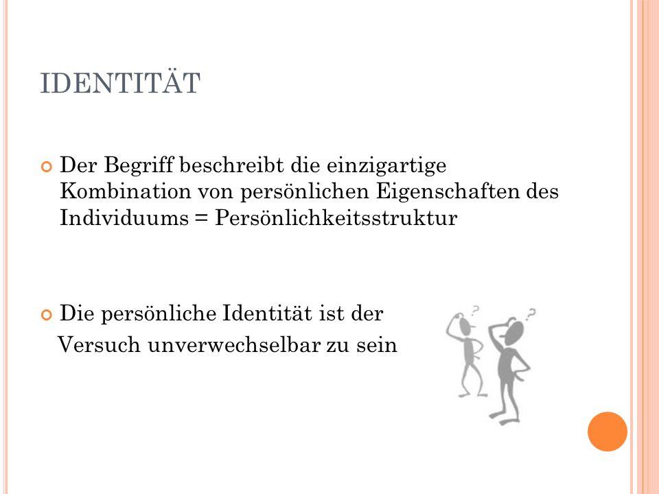 IDENTITÄT Der Begriff beschreibt die einzigartige Kombination von persönlichen Eigenschaften des Individuums = Persönlichkeitsstruktur.