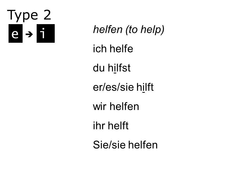Type 2 e i helfen (to help) ich helfe du hilfst er/es/sie hilft