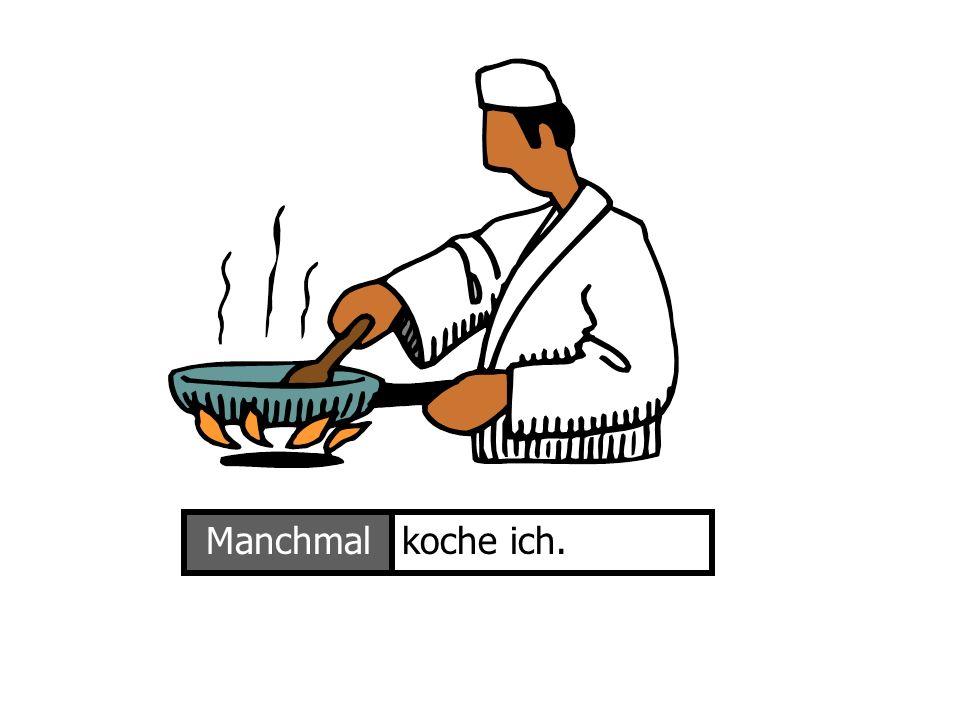 Manchmal koche ich. Ich koche