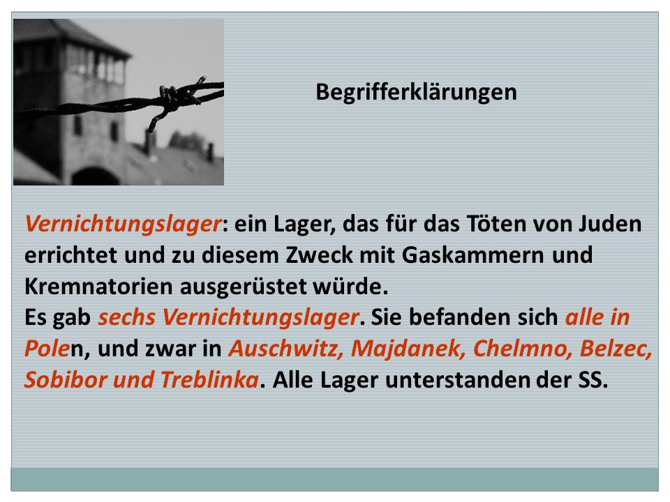 Begrifferklärungen Vernichtungslager: ein Lager, das für das Töten von Juden. errichtet und zu diesem Zweck mit Gaskammern und.