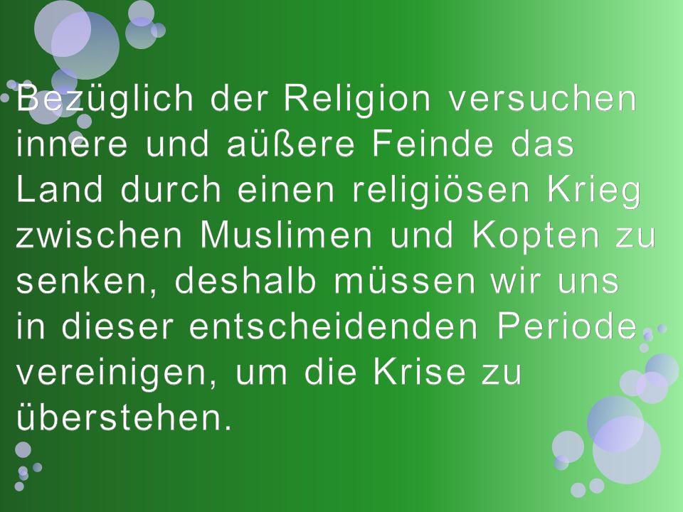 Bezüglich der Religion versuchen innere und aüßere Feinde das Land durch einen religiösen Krieg zwischen Muslimen und Kopten zu senken, deshalb müssen wir uns in dieser entscheidenden Periode vereinigen, um die Krise zu überstehen.
