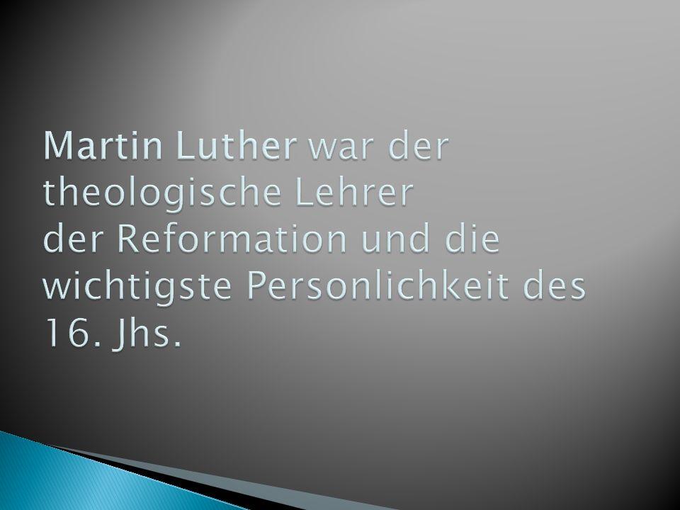 Martin Luther war der theologische Lehrer der Reformation und die wichtigste Personlichkeit des 16.