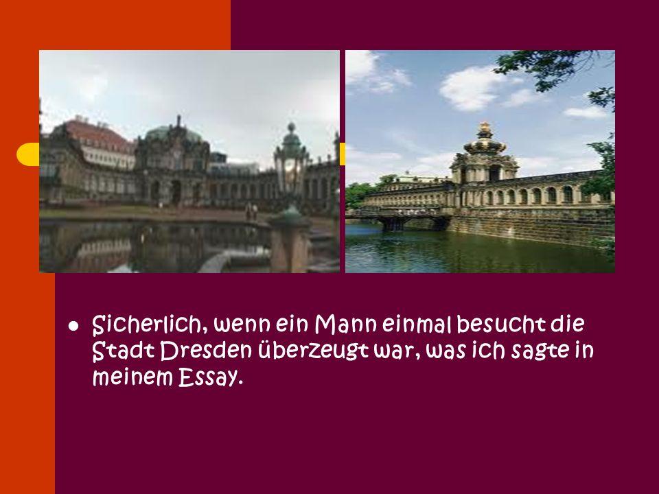 Sicherlich, wenn ein Mann einmal besucht die Stadt Dresden überzeugt war, was ich sagte in meinem Essay.