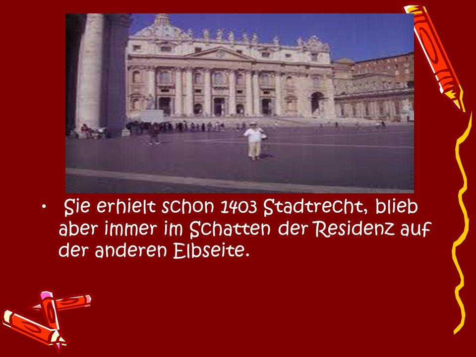 Sie erhielt schon 1403 Stadtrecht, blieb aber immer im Schatten der Residenz auf der anderen Elbseite.