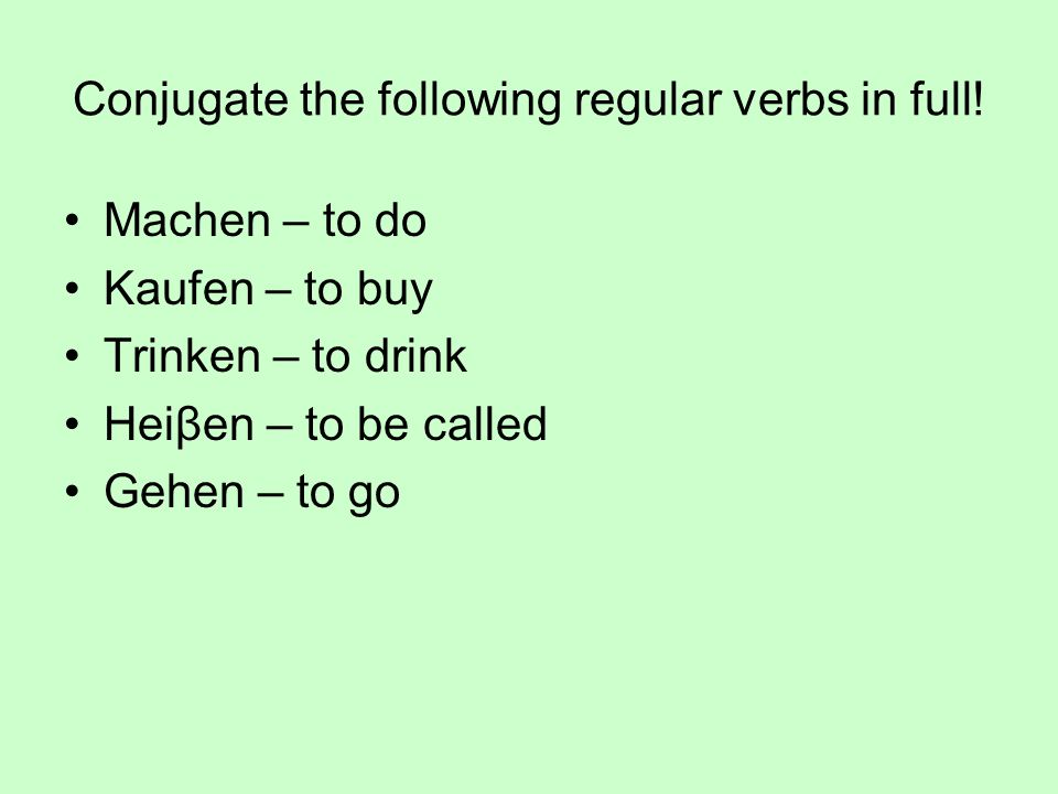 Conjugate the following regular verbs in full!