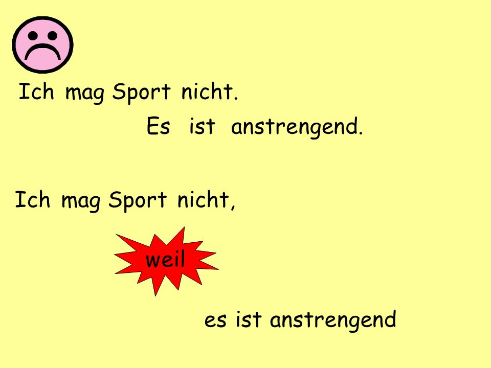 Ich mag Sport nicht. Es ist anstrengend. Ich mag Sport nicht, weil es ist anstrengend