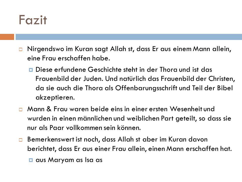 Fazit Nirgendswo im Kuran sagt Allah st, dass Er aus einem Mann allein, eine Frau erschaffen habe.