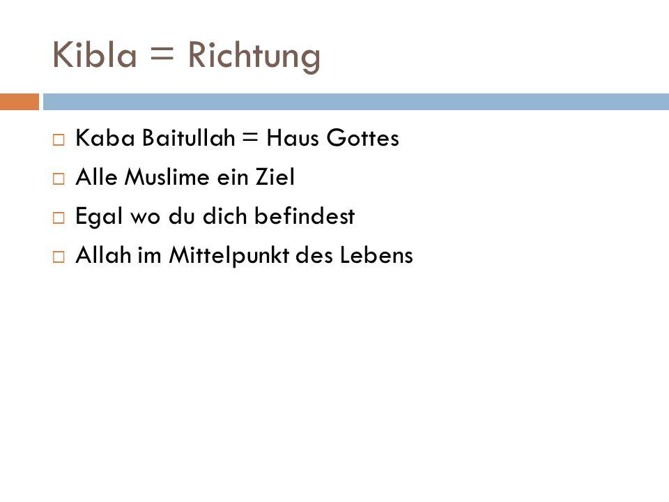 Kibla = Richtung Kaba Baitullah = Haus Gottes Alle Muslime ein Ziel