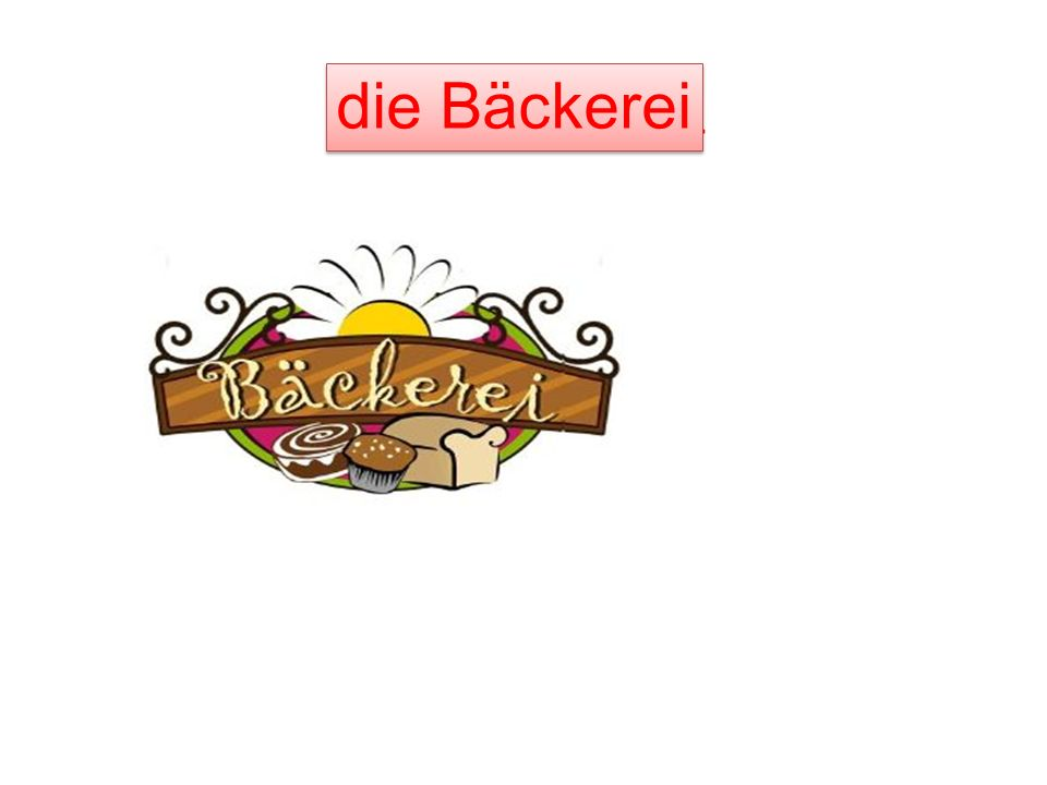 die B______ die Bäckerei