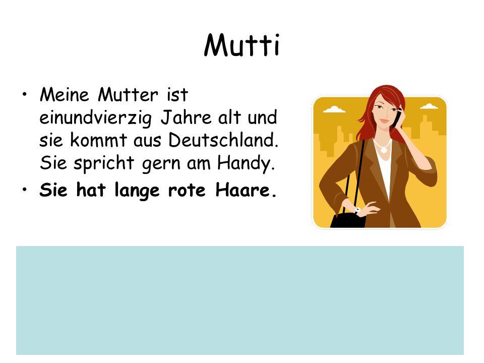 MuttiMeine Mutter ist einundvierzig Jahre alt und sie kommt aus Deutschland. Sie spricht gern am Handy.
