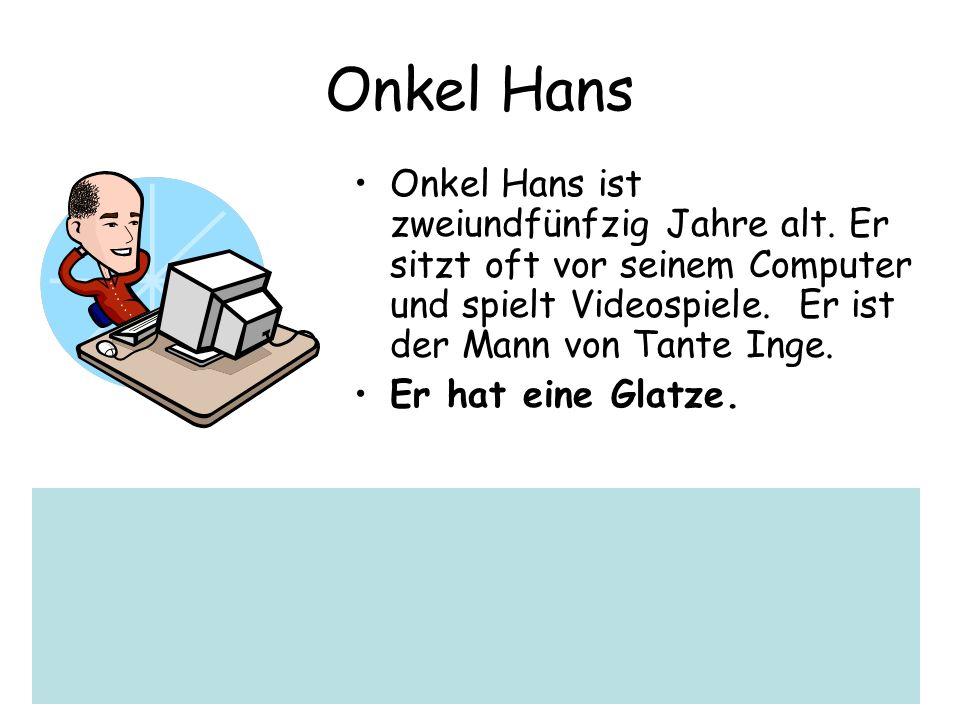 Onkel Hans Onkel Hans ist zweiundfünfzig Jahre alt. Er sitzt oft vor seinem Computer und spielt Videospiele. Er ist der Mann von Tante Inge.
