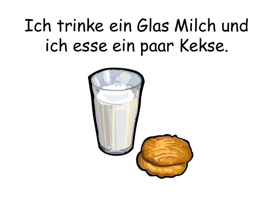 Ich trinke ein Glas Milch und ich esse ein paar Kekse.