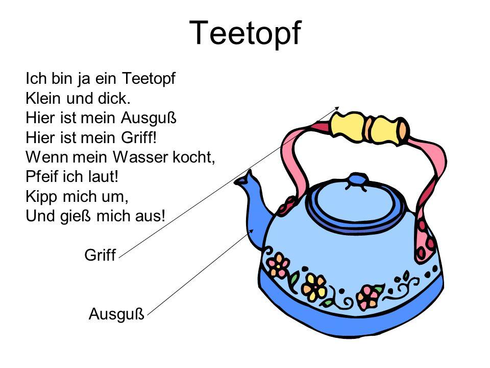 Teetopf Ich bin ja ein Teetopf Klein und dick. Hier ist mein Ausguß