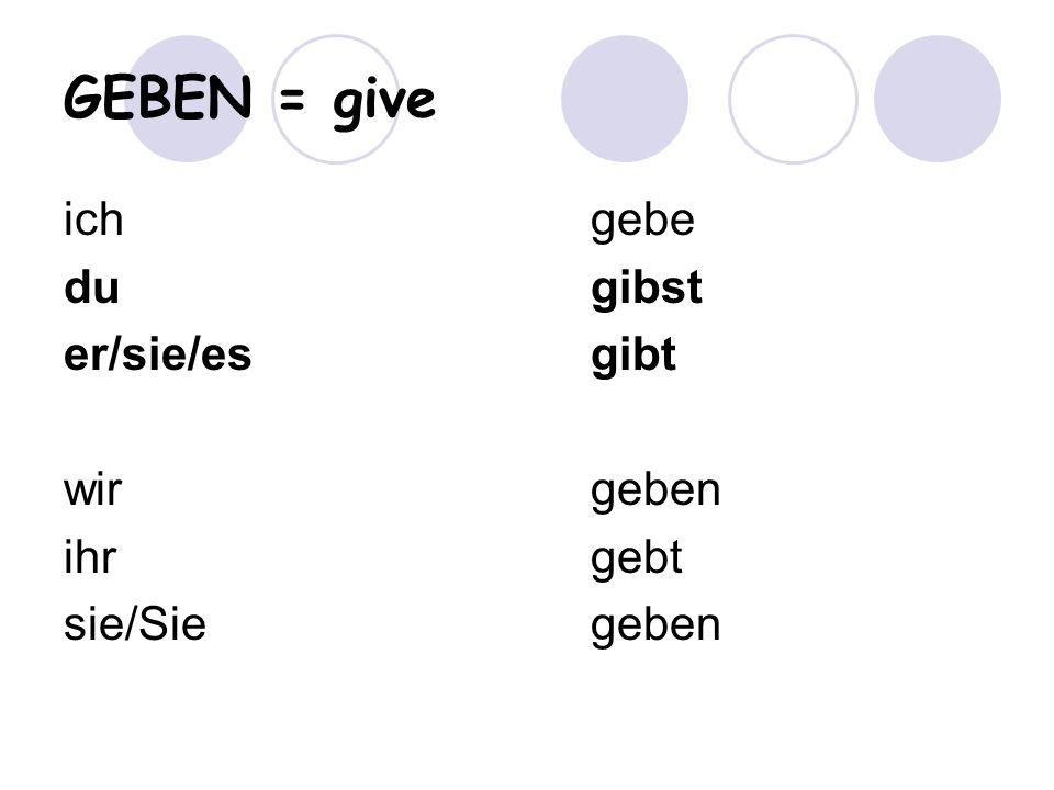 GEBEN = give ich gebe du gibst er/sie/es gibt wir geben ihr gebt
