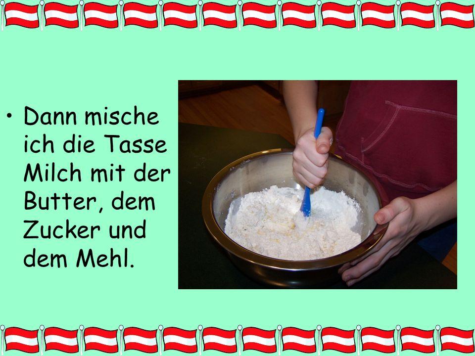 Dann mische ich die Tasse Milch mit der Butter, dem Zucker und dem Mehl.