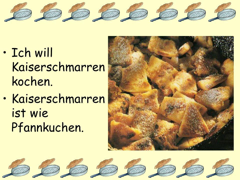 Ich will Kaiserschmarren kochen.