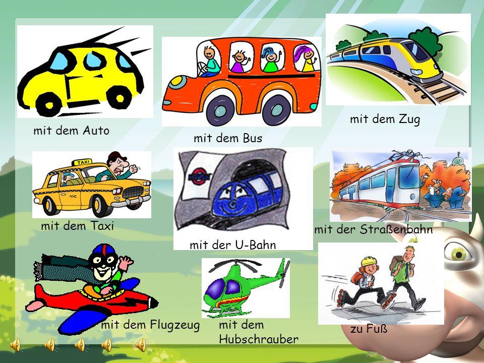 mit dem Zug mit dem Auto. mit dem Bus. mit dem Taxi. mit der Straßenbahn. mit der U-Bahn. mit dem Flugzeug.